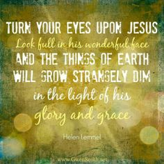 And the things of this Earth will grow strangely dim....in the light of HIS glory and grace!