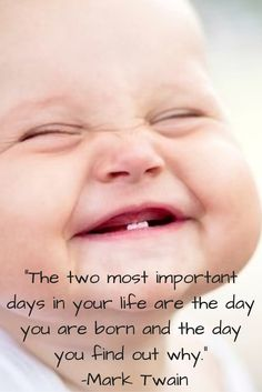 """""""The two most important days in your life are the day you are born and the day you find out why.""""- Mark Twain"""