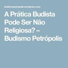 A Prática Budista Pode Ser Não Religiosa? – Budismo Petrópolis (Excelente texto sobre o que é Budismo)