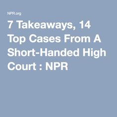 7 Takeaways, 14 Top Cases From A Short-Handed High Court : NPR