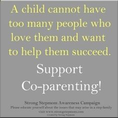 A child cannot have too many people who love them & want to help them succeed.   Support co-parenting!  Strong step-mom awareness campaign.