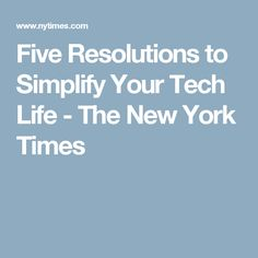 Five Resolutions to Simplify Your Tech Life - The New York Times