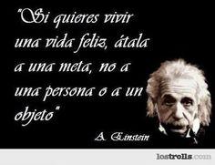 Si quieres vivir una vida feliz, átala a una meta, no a una persona o a un objeto. A. Einstein