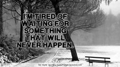 I'm tired of waiting for something that will never happen.  #happen #never #quotes #something #tired #waiting