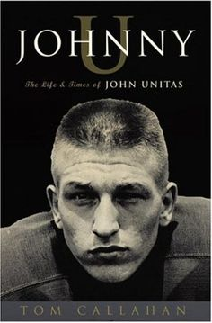 "Johnny U: The Life and Times of John Unitas by Tom Callahan In a time ""when men played football for something less than a living and something more than money,"" John Unitas was the ultimate quarterback.  - Goodreads #sports #novel"