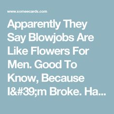 Apparently They Say Blowjobs Are Like Flowers For Men. Good To Know, Because I'm Broke. Happy Birthday.   Birthday Ecard