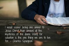 I would sooner bring one sinner to Jesus Christ than unravel all the mysteries of the divine Word, for salvation is the one thing we are to live for. - Charles Spurgeon