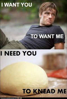 Peeta - I want you to want me, I need you to knead me.