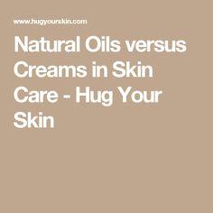 Natural Oils versus Creams in Skin Care - Hug Your Skin
