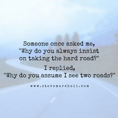 """Someone once asked me, """"Why do you always insist on taking the hard road?"""" I replied, """"Why do you assume I see two roads? Quotes To Live By, Me Quotes, Path Quotes, Journey Quotes, Serious Quotes, Quotable Quotes, Deep Thoughts, Inspire Me, Inspire Quotes"""