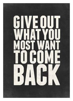 Give out what you most want to come back. #wisdom #affirmations
