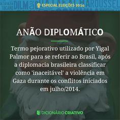 Anão diplomático: termo pejorativo utilizado por Yigal Palmor para se referir ao Brasil, após a diplomacia brasileira classificar como inaceitável a violência em Gaza durante os conflitos iniciados em julho de 2014.