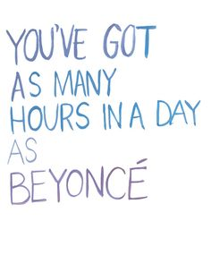 You've got as many hours in a day as Beyonce