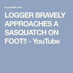 LOGGER BRAVELY APPROACHES A SASQUATCH ON FOOT!! - YouTube