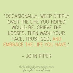 Occasionally, weep deeply over the life you hoped would be. Grieve the losses. Then wash your face. And embrace the life you have. -John Piper - - I don't know about his other stuff - but this is very good - trust, sacrifice, vocation, sin Great Quotes, Quotes To Live By, Me Quotes, Inspirational Quotes, Life Is Hard Quotes, Motivational, Everyday Quotes, Quotable Quotes, Faith Quotes