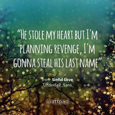 """He stole my heart but I'm planning revenge, I'm gonna steal his last name"" - from Sinful Love (on Wattpad) https://www.wattpad.com/366674359?utm_source=ios&utm_medium=pinterest&utm_content=share_quote&wp_page=quote&wp_uname=Swarloveundertale413&wp_originator=3nR1T4iHwHyhdb2WjV%2FoCgeqXCyc7Wvs5vB2FjNZINCImGMn4GSDXf5o%2BrGcGU1f5xEE942MQWgnwXgnJoTjuaV5nL7ie1usCE2sLQInpfmb6H1eZ3Jkkv5KxcY6Odnf #quote #wattpad"