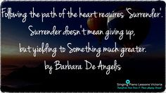 Following the path of the #heart  requires 'Surrender'.   #Surrender  doesn't mean giving up, but yielding to something much greater.    - Barbara De Angelis