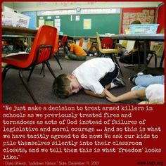 We treat armed killers in schools as we previously treated fires and tornadoes as acts of God instead of failures of legislative and moral courage...  And so this is what we have tacitly agreed to do now: We ask our kids to pile themselves silently into their classroom closets and we tell them this is what 'freedom' looks like.