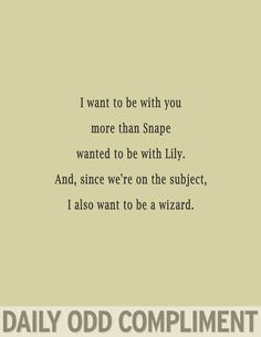 I want to be with you more than Snape wanted to be with Lily.  And, since we're on the subject, I also want to be a wizard.