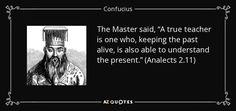 """The Master said, """"A true teacher is one who, keeping the past alive, is also able to understand the present."""" (Analects 2.11) - Confucius"""