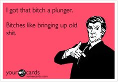 I got that bitch a plunger. Bitches like bringing up old shit.