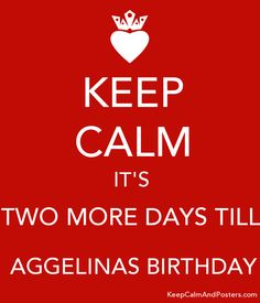 KEEP CALM IT'S TWO MORE DAYS TILL  AGGELINAS BIRTHDAY