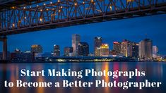 Start Making Photographs to Become a Better Photographer