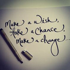 Make a wish, take a chance make a change.