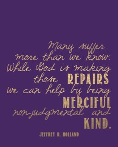Printable // ...we can help by being merciful, non-judgmental, and kind // General Conference October 2013 // Elder Holland #ldsconf