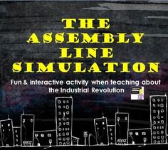 "The Assembly Line Simulation Newly revised! Your secondary students will love this engaging and interactive activity! Students will simulate working on an assembly line during the Industrial Revolution. Students will compete to make toy soldiers. The teacher will act as the company manager, firing students if they are not performing. Turn up the heat and play the ""Factory Sounds"" sound clip included to simulate a real factory at the turn of the century."