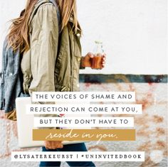 "The One who will never reject us. The One who knows what it feels like to be rejected — though He should have been the most accepted. The One who will sit with us and remind us rejection from man doesn't equal rejection from God. The One who whispers to each of us, ""The voices of shame and rejection can come at you, but they don't have to reside in you."" LYSA TERKEURST"