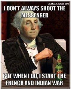 I don't always shoot the messenger...but when I do, I start the French & Indian War.