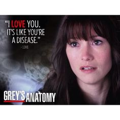 """I love you. It's like you're a disease."" Lexie Grey to Mark Sloan on Grey's Anatomy; Grey's Anatomy quotes"