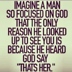 "Imagine a man so focused on God that the only reason he looked up to see you is because he heard God say, ""That's her."" - I love that my man loves God Great Quotes, Quotes To Live By, Inspirational Quotes, Perfect Guy Quotes, Cute Guy Quotes, The Words, Bible Quotes, Me Quotes, Godly Man Quotes"