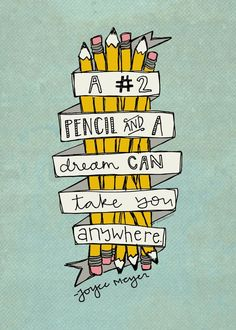 """A pencil and a dream can take you anywhere"""