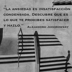 """""""Anxiety is concentrated dissatisfaction. Discover what you forbid yourself to satisfy and do it."""" - Alejandro Jodorowsky"""