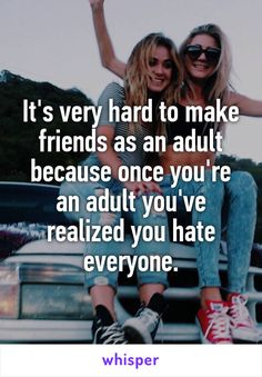 It's very hard to make friends as an adult because once you're an adult you've…