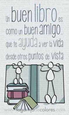 Un buen libro es como un buen amigo que te ayuda a ver la vida desde otros puntos de vista...