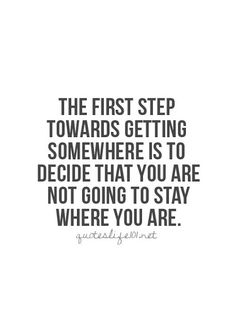 The first step towards getting somewhere is to decide that you are not going to stay where you are!