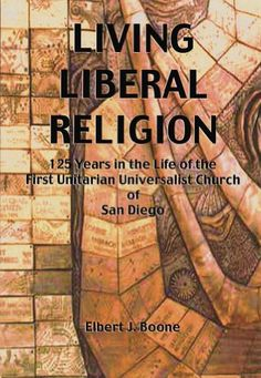 Living Liberal Religion: 125 years in the life of the First Unitarian Universalist Church of San Diego, 1873-1998 by Elbert J Boone.