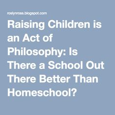 Raising Children is an Act of Philosophy: Is There a School Out There Better Than Homeschool?