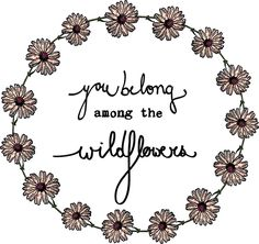 Wildflowers - you belong among the wildflowers - beautiful lyrics - daisy f Daisy Quotes, Wild Flower Quotes, Flower Sayings, Mom Quotes, Lyric Tattoos, Word Tattoos, Tattoo Quotes, 3 Tattoo, Frases