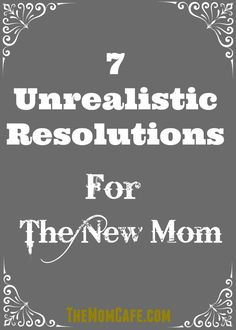 7 Unrealistic Resolutions for the New Mom. If you are a new mother, you might be reflecting on your goals for the coming year. I hope this list helps encourage and inspire you to focus on what matter most. Motherhood. <3