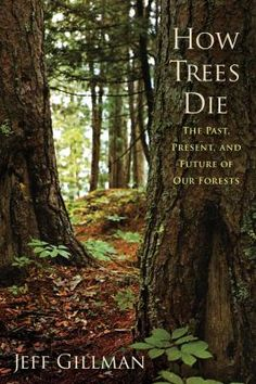 How trees die : the past, present, and future of our forests / Jeff Gillman.