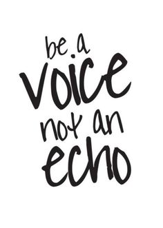 """""""Be a Voice not an Echo"""""""