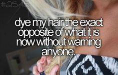 probably not the EXACT opposite cuz i would look horrible as a blonde but ya know.. (:
