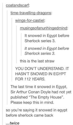 I don't think you understand. In Arthur's books, when Sherlock and Moriarty fell off the waterfall, they both died. But everyone loved Sherlock so much that Arthur continued to write stories of Sherlock BEFORE the Richenbach fall Sherlock Holmes, Sherlock Fandom, Jim Moriarty, Sherlock Season, Sherlock Humor, Watson Sherlock, Sherlock Quotes, Sherlock John, Rick E