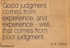 Good judgment comes from experience, and experience - well, that comes from poor judgment. A.A. Milne