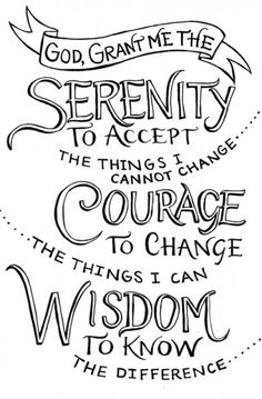 Oración de la Serenidad. (Según he visto en las pelis y leído es un mantra de AA pero creo que todos podemos necesitarla en nuestra vida).  Señor, concédenos serenidad para aceptar las cosas que no podemos cambiar, valor para cambiar las que sí podemos, y sabiduría para discernir la diferencia.