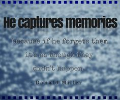 """""""He captures memories because if he forgets them, it's as though they didn't happen."""" -Donald Miller, A Million Miles in a Thousand Years: What I Learned While Editing My Life"""
